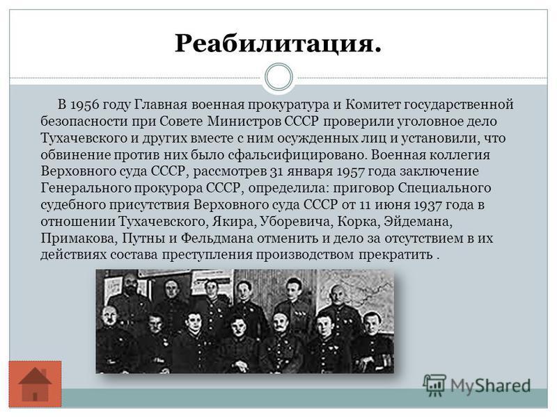 Реабилитация. В 1956 году Главная военная прокуратура и Комитет государственной безопасности при Совете Министров СССР проверили уголовное дело Тухачевского и других вместе с ним осужденных лиц и установили, что обвинение против них было сфальсифицир