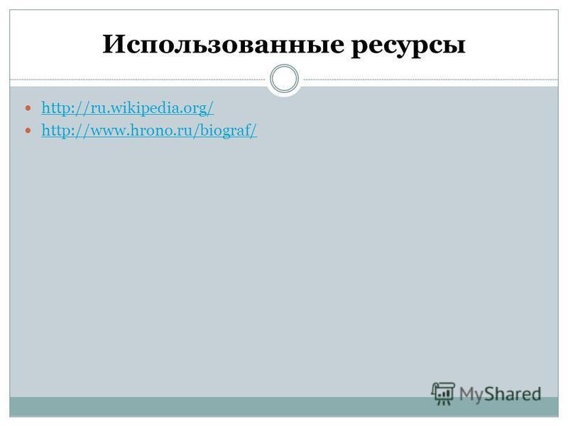 Использованные ресурсы http://ru.wikipedia.org/ http://www.hrono.ru/biograf/