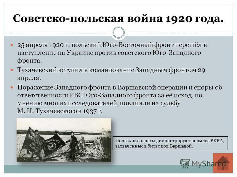 Советско-польская война 1920 года. 25 апреля 1920 г. польский Юго-Восточный фронт перешёл в наступление на Украине против советского Юго-Западного фронта. Тухачевский вступил в командование Западным фронтом 29 апреля. Поражение Западного фронта в Вар