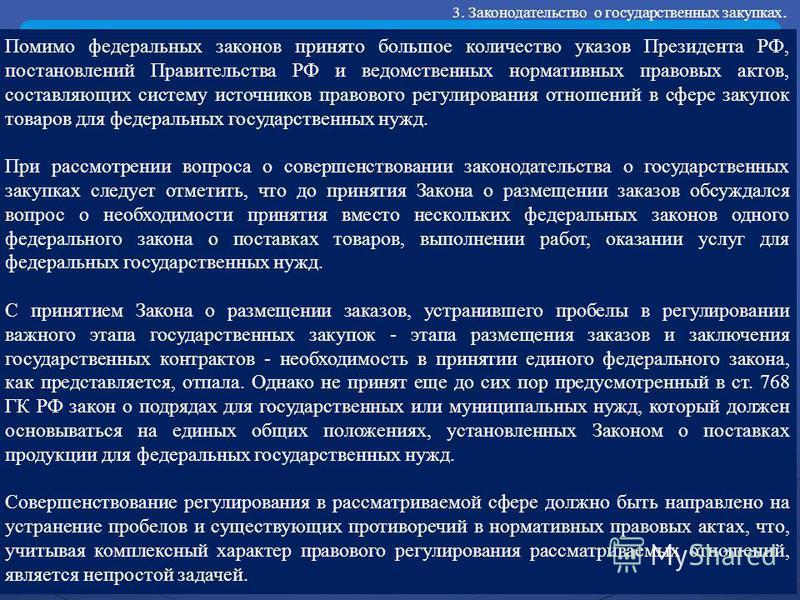 Помимо федеральных законов принято большое количество указов Президента РФ, постановлений Правительства РФ и ведомственных нормативных правовых актов, составляющих систему источников правового регулирования отношений в сфере закупок товаров для федер
