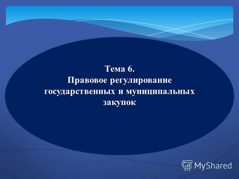 Тема 6. Правовое регулирование государственных и муниципальных закупок