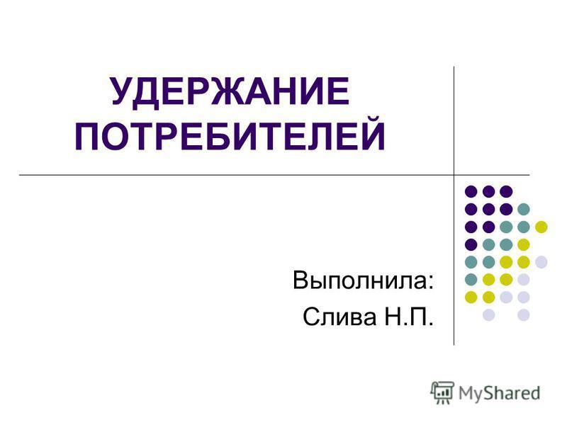 УДЕРЖАНИЕ ПОТРЕБИТЕЛЕЙ Выполнила: Слива Н.П.