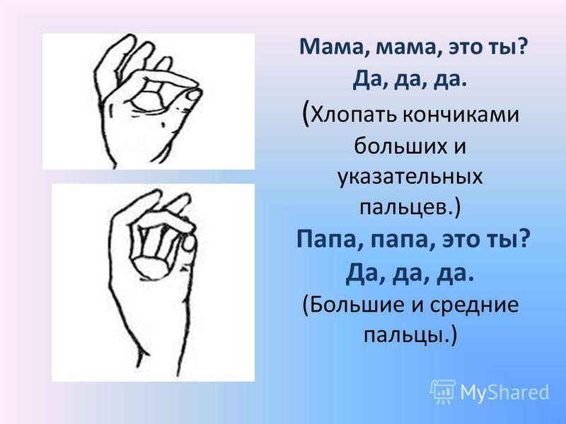 Мама, мама, это ты? Да, да, да. ( Хлопать кончиками больших и указательных пальцев.) Папа, папа, это ты? Да, да, да. (Большие и средние пальцы.)
