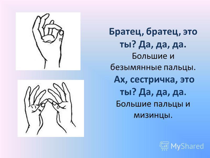 Братец, братец, это ты? Да, да, да. Большие и безымянные пальцы. Ах, сестричка, это ты? Да, да, да. Большие пальцы и мизинцы.