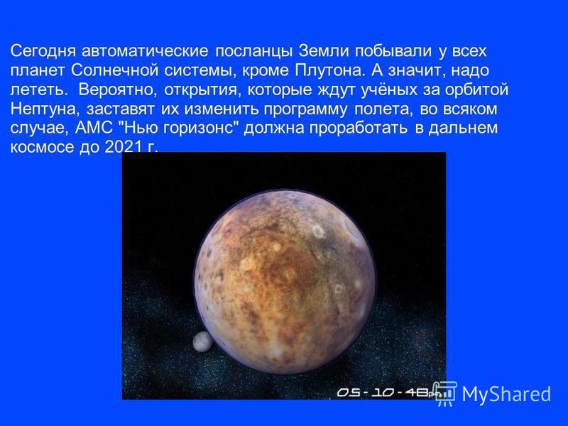 Сегодня автоматические посланцы Земли побывали у всех планет Солнечной системы, кроме Плутона. А значит, надо лететь. Вероятно, открытия, которые ждут учёных за орбитой Нептуна, заставят их изменить программу полета, во всяком случае, АМС