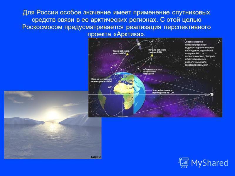 Для России особое значение имеет применение спутниковых средств связи в ее арктических регионах. С этой целью Роскосмосом предусматривается реализация перспективного проекта «Арктика».