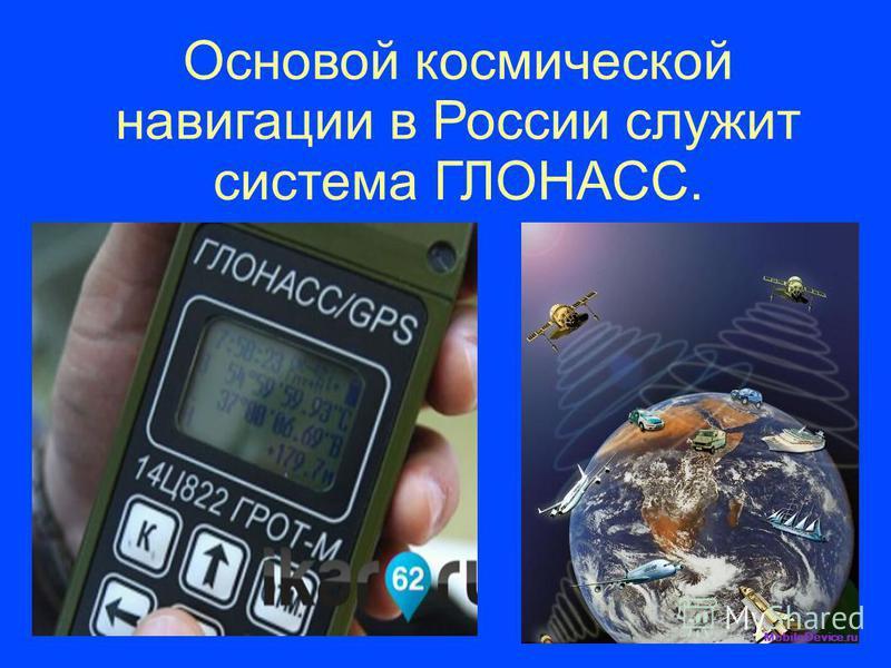 Основой космической навигации в России служит система ГЛОНАСС.