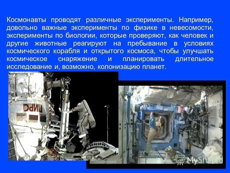 Космонавты проводят различные эксперименты. Например, довольно важные эксперименты по физике в невесомости, эксперименты по биологии, которые проверяют, как человек и другие животные реагируют на пребывание в условиях космического корабля и открытого
