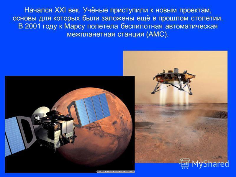 Начался XXI век. Учёные приступили к новым проектам, основы для которых были заложены ещё в прошлом столетии. В 2001 году к Марсу полетела беспилотная автоматическая межпланетная станция (АМС).