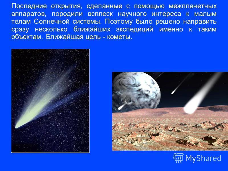 Последние открытия, сделанные с помощью межпланетных аппаратов, породили всплеск научного интереса к малым телам Солнечной системы. Поэтому было решено направить сразу несколько ближайших экспедиций именно к таким объектам. Ближайшая цель - кометы.