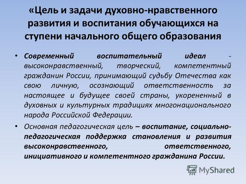 «Цель и задачи духовно-нравственного развития и воспитания обучающихся на ступени начального общего образования Современный воспитательный идеал - высоконравственный, творческий, компетентный гражданин России, принимающий судьбу Отечества как свою ли