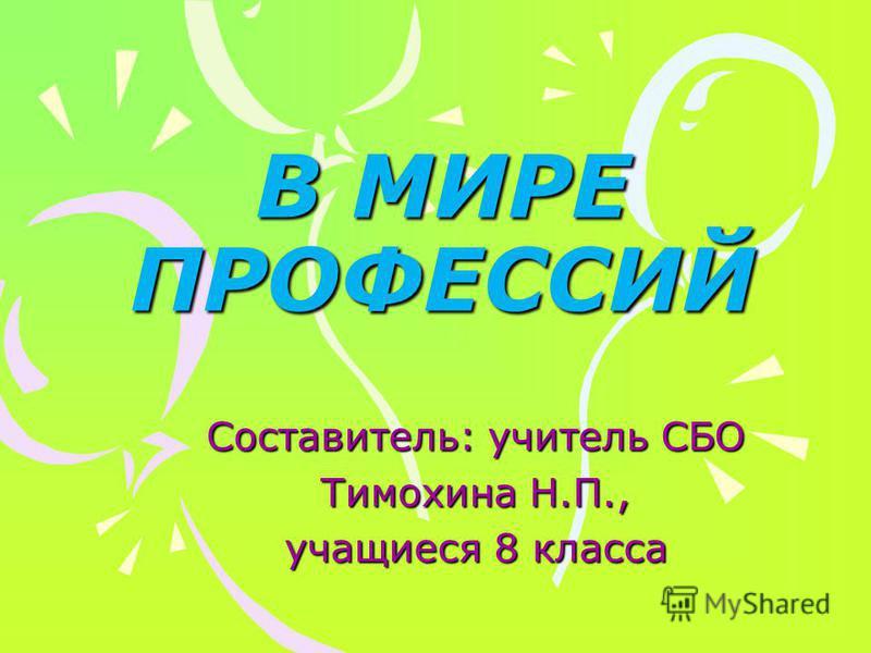 В МИРЕ ПРОФЕССИЙ Составитель: учитель СБО Тимохина Н.П., учащиеся 8 класса