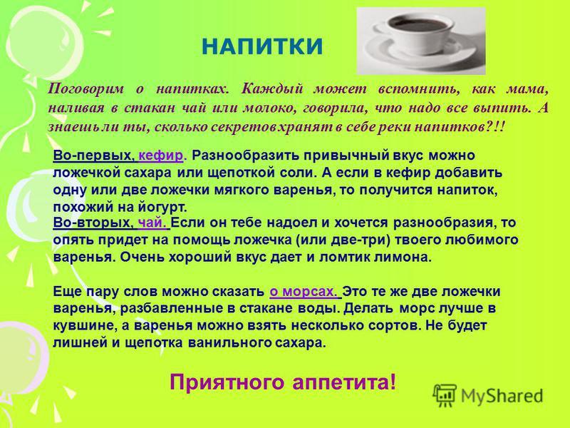 НАПИТКИ Поговорим о напитках. Каждый может вспомнить, как мама, наливая в стакан чай или молоко, говорила, что надо все выпить. А знаешь ли ты, сколько секретов хранят в себе реки напитков?!! Во-первых, кефир. Разнообразить привычный вкус можно ложеч