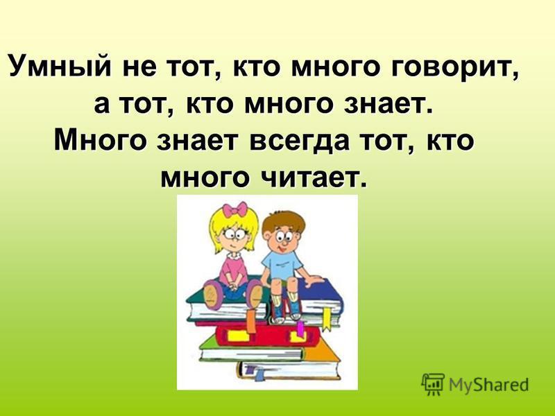 Умный не тот, кто много говорит, а тот, кто много знает. Много знает всегда тот, кто много читает.