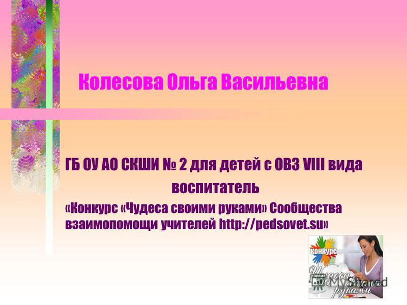 Колесова Ольга Васильевна ГБ ОУ АО СКШИ 2 для детей с ОВЗ VIII вида воспитатель «Конкурс «Чудеса своими руками» Сообщества взаимопомощи учителей http://pedsovet.su»