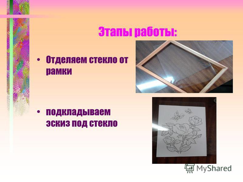 Этапы работы: Отделяем стекло от рамки подкладываем эскиз под стекло