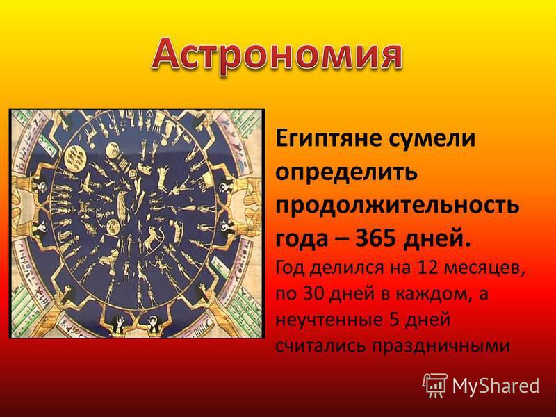 Египтяне сумели определить продолжительность года – 365 дней. Год делился на 12 месяцев, по 30 дней в каждом, а неучтенные 5 дней считались праздничными