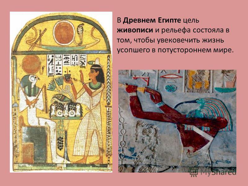 В Древнем Египте цель живописи и рельефа состояла в том, чтобы увековечить жизнь усопшего в потустороннем мире.