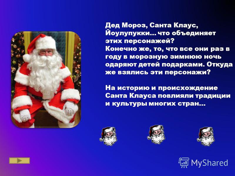 Дед Мороз, Санта Клаус, Йоулупукки... что объединяет этих персонажей? Конечно же, то, что все они раз в году в морозную зимнюю ночь одаряют детей подарками. Откуда же взялись эти персонажи? На историю и происхождение Санта Клауса повлияли традиции и