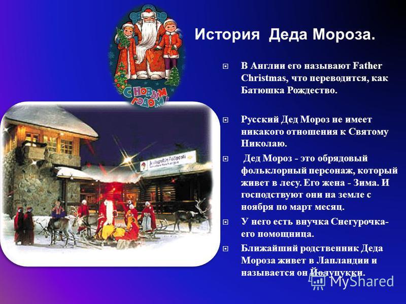 В Англии его называют Father Christmas, что переводится, как Батюшка Рождество. Русский Дед Мороз не имеет никакого отношения к Святому Николаю. Дед Мороз - это обрядовый фольклорный персонаж, который живет в лесу. Его жена - Зима. И господствуют они