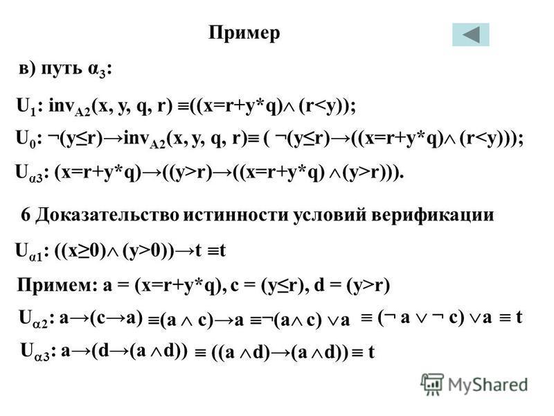 в) путь α 3 : Пример U 1 : inv A2 (х, у, q, r) ((x=r+у*q) (r<у)); U 0 : ¬(ук)inv A2 (x, y, q, r) ( ¬(yr)((x=r+у*q) (r<у))); U α3 : (x=r+y*q)((y>r)((x=r+y*q) (y>r))). 6 Доказательство истинности условий верификации U α1 : ((x0) (y>0))t t Примем: а = (