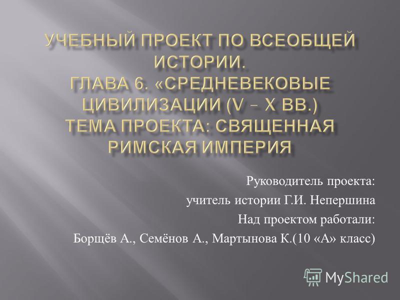 Руководитель проекта : учитель истории Г. И. Непершина Над проектом работали : Борщёв А., Семёнов А., Мартынова К.(10 « А » класс )