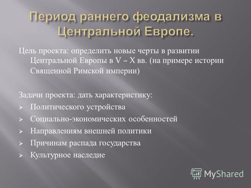 Цель проекта : определить новые черты в развитии Центральной Европы в V – X вв. ( на примере истории Священной Римской империи ) Задачи проекта : дать характеристику : Политического устройства Социально - экономических особенностей Направлениям внешн
