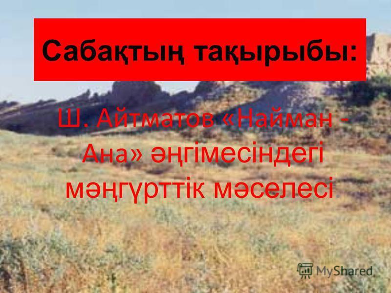 Сабақтың тақырыбы: Ш. Айтматов «Найман - Ана» әңгімесіндегі мәңгүрттік мәселесі.