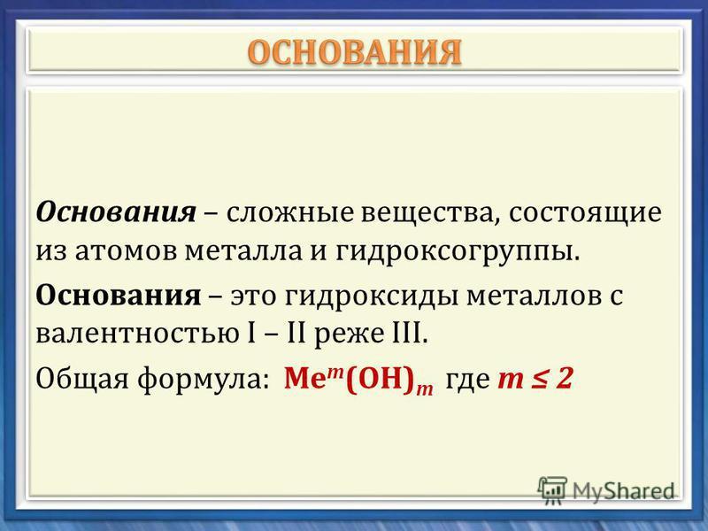 Основания – сложные вещества, состоящие из атомов металла и гидроксогруппы. Основания – это гидроксиды металлов с валентностью I – II реже III. Общая формула : Ме т ( ОН ) т где т 2 Основания – сложные вещества, состоящие из атомов металла и гидроксо