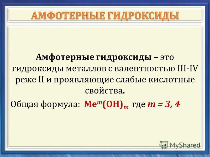 Амфотерные гидроксиды – это гидроксиды металлов с валентностью ІІІ-ІV реже II и проявляющие слабые кислотные свойства. Общая формула : Ме т ( ОН ) т где т = 3, 4 Амфотерные гидроксиды – это гидроксиды металлов с валентностью ІІІ-ІV реже II и проявляю