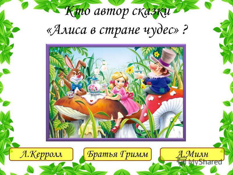 Л.Керролл Братья ГриммА.Милн Кто автор сказки «Алиса в стране чудес» ?