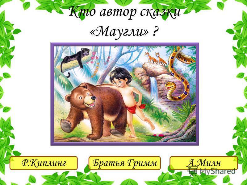 Р.Киплинг Братья ГриммА.Милн Кто автор сказки «Маугли» ?