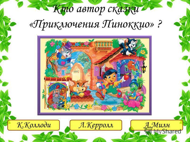 К.КоллодиЛ.КерроллА.Милн Кто автор сказки «Приключения Пиноккио» ?