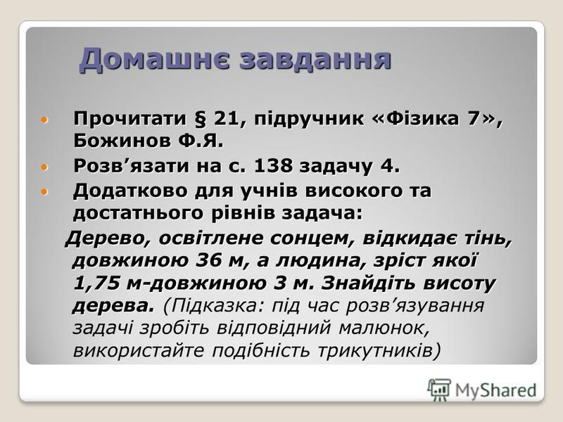 Домашнє завдання Прочитати § 21, підручник «Фізика 7», Божинов Ф.Я. Прочитати § 21, підручник «Фізика 7», Божинов Ф.Я. Розвязати на с. 138 задачу 4. Розвязати на с. 138 задачу 4. Додатково для учнів високого та достатнього рівнів задача: Додатково дл