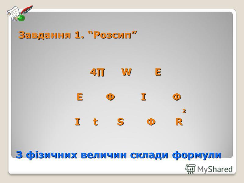 З фізичних величин склади формули Завдання 1. Розсип 4 W E 4 W E E Ф I Ф E Ф I Ф 2 I t S Ф R I t S Ф R