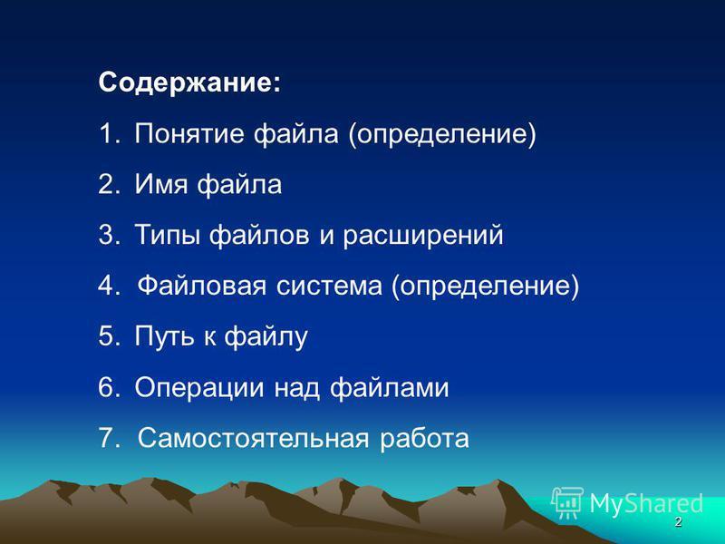 2 Содержание: 1. Понятие файла (определение) 2. Имя файла 3. Типы файлов и расширений 4. Файловая система (определение) 5. Путь к файлу 6. Операции над файлами 7. Самостоятельная работа