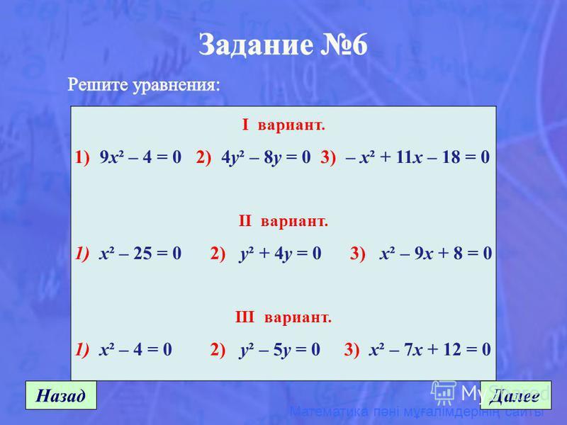 Математика пәні мұғалімдерінің сайты Назад Далее I вариант. 1) 9x² – 4 = 0 2) 4y² – 8y = 0 3) – x² + 11x – 18 = 0 II вариант. 1) x² – 25 = 0 2) y² + 4y = 0 3) x² – 9x + 8 = 0 III вариант. 1) x² – 4 = 0 2) y² – 5y = 0 3) x² – 7x + 12 = 0