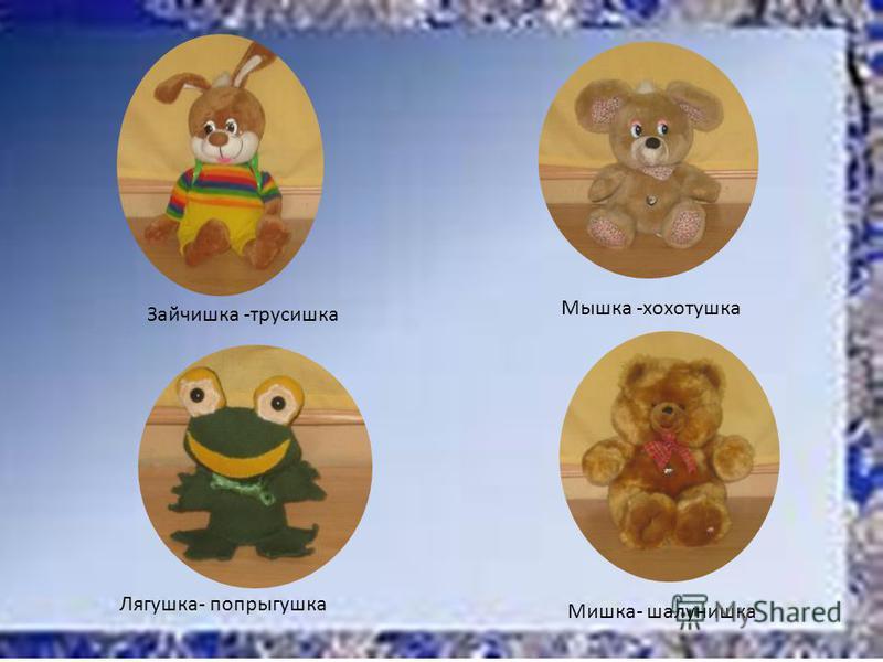 Зайчишка -трусишка Мышка -хохотушка Лягушка- попрыгушка Мишка- шалунишка