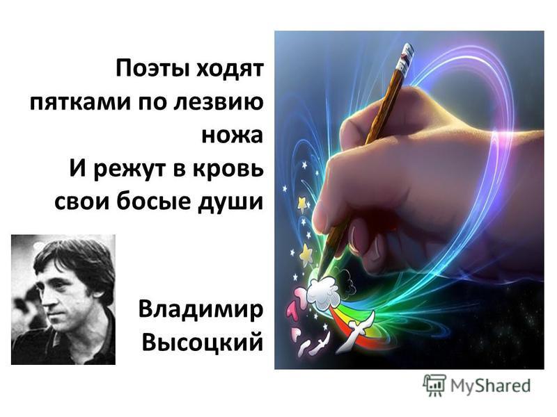 Поэты ходят пятками по лезвию ножа И режут в кровь свои босые души Владимир Высоцкий