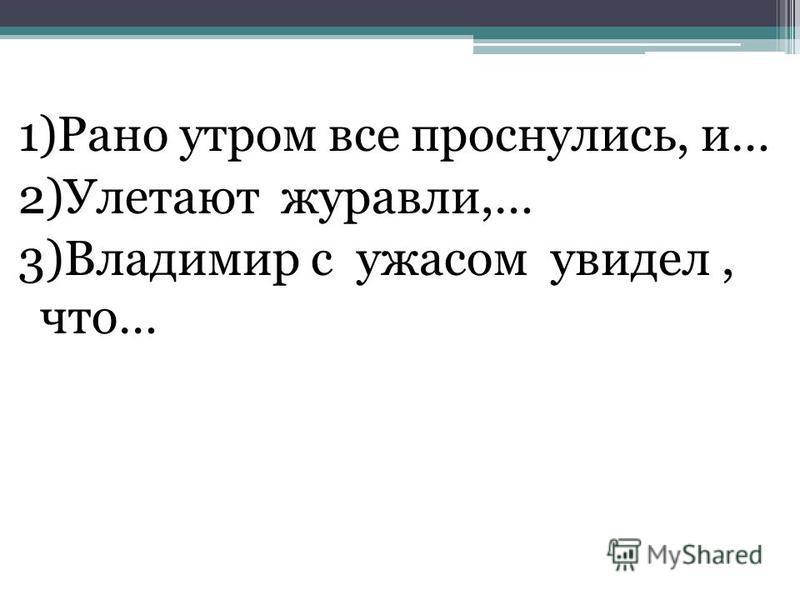 1)Рано утром все проснулись, и… 2)Улетают журавли,… 3)Владимир с ужасом увидел, что…