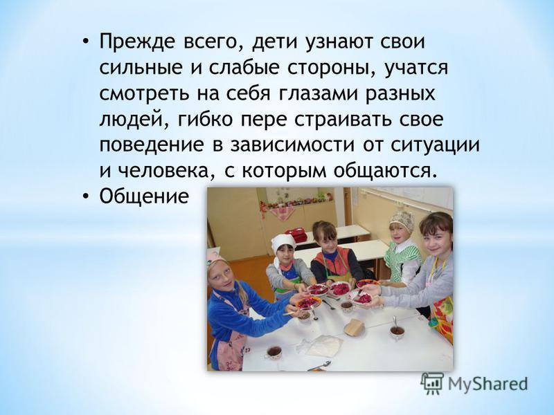 Прежде всего, дети узнают свои сильные и слабые стороны, учатся смотреть на себя глазами разных людей, гибко пере страивать свое поведение в зависимости от ситуации и человека, с которым общаются. Общение