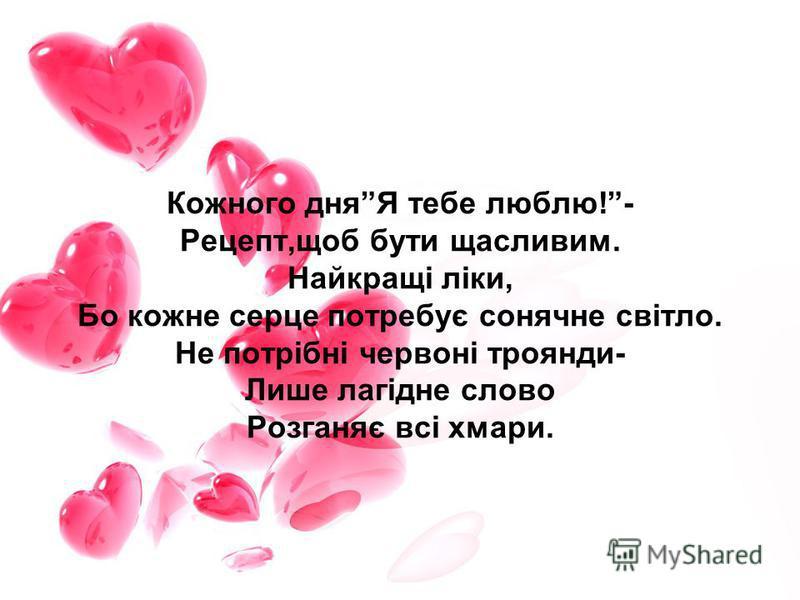 Кожного дняЯ тебе люблю!- Рецепт,щоб бути щасливим. Найкращі ліки, Бо кожне серце потребує сонячне світло. Не потрібні червоні троянди- Лише лагідне слово Розганяє всі хмари.