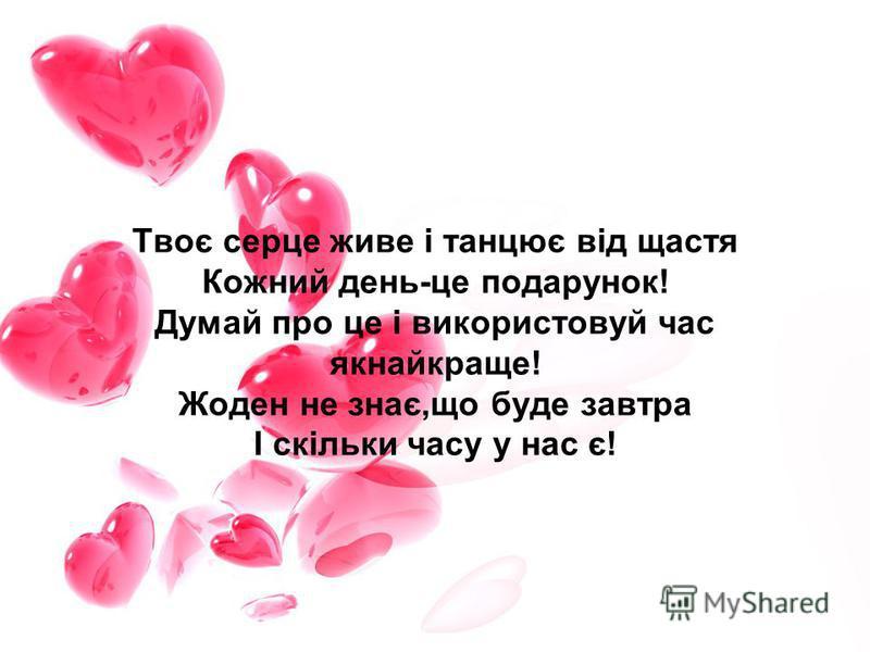 Твоє серце живе і танцює від щастя Кожний день-це подарунок! Думай про це і використовуй час якнайкраще! Жоден не знає,що буде завтра І скільки часу у нас є!