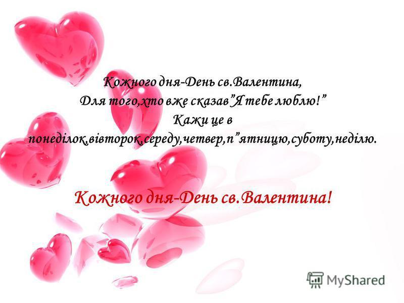 Кожного дня-День св.Валентина, Для того,хто вже сказавЯ тебе люблю! Кажи це в понеділок,вівторок,середу,четвер,пятницю,суботу,неділю. Кожного дня-День св.Валентина!