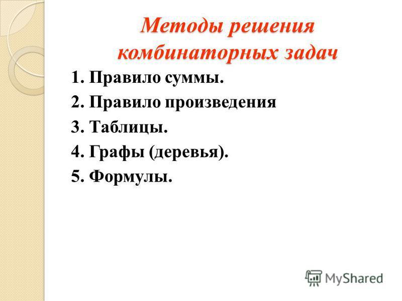 Методы решения комбинаторных задач 1. Правило суммы. 2. Правило произведения 3. Таблицы. 4. Графы (деревья). 5. Формулы.