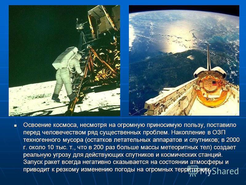 Освоение космоса, несмотря на огромную приносимую пользу, поставило перед человечеством ряд существенных проблем. Накопление в ОЗП техногенного мусора (остатков летательных аппаратов и спутников; в 2000 г. около 10 тыс. т., что в 200 раз больше массы
