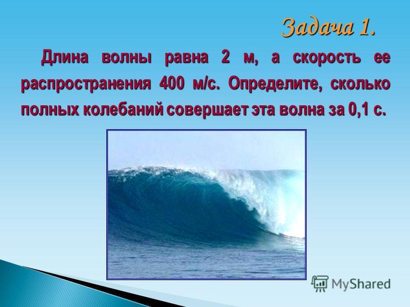 Длина волны равна 2 м, а скорость ее распространения 400 м/с. Определите, сколько полных колебаний совершает эта волна за 0,1 с. Задача 1.