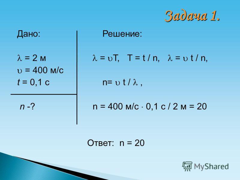 Дано: Решение: = 2 м = T, T = t / n, = t / n, = 400 м/с t = 0,1 с n= t /, n -? n = 400 м/с 0,1 с / 2 м = 20 Ответ: n = 20 Задача 1.