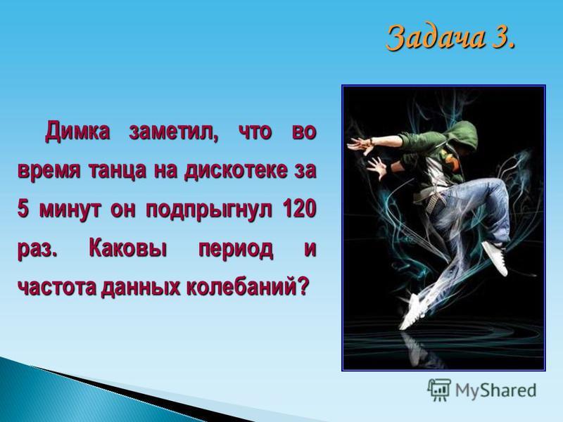 Димка заметил, что во время танца на дискотеке за 5 минут он подпрыгнул 120 раз. Каковы период и частота данных колебаний? Задача 3.