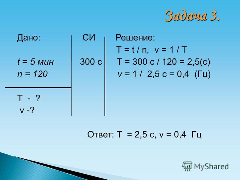 Дано: СИ Решение: T = t / n, ν = 1 / T t = 5 мин 300 с T = 300 с / 120 = 2,5(с) n = 120 ν = 1 / 2,5 с = 0,4 (Гц) T - ? ν -? Ответ: T = 2,5 с, ν = 0,4 Гц Задача 3.